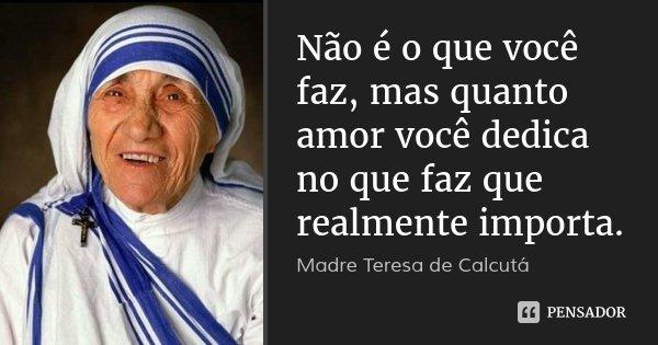 Não é o que você faz, mas quanto amor você dedica no que faz que realmente importa.... Frase de Madre Teresa de Calcutá.