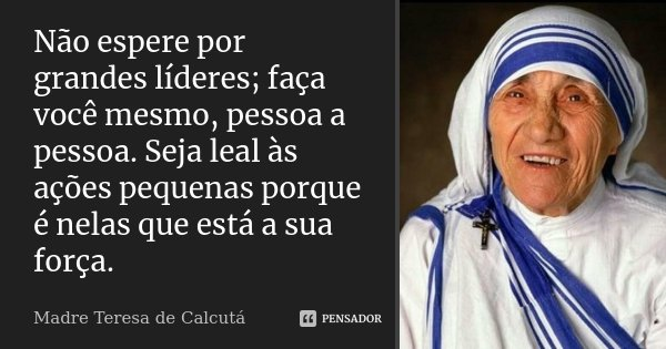 Não espere por grandes líderes; faça você mesmo, pessoa a pessoa. Seja leal às ações pequenas porque é nelas que está a sua força.... Frase de Madre Teresa de Calcutá.