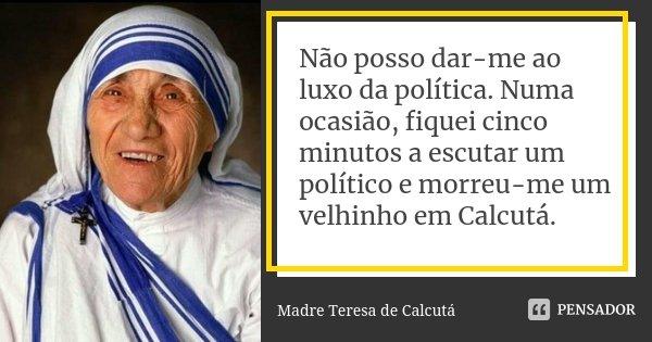 Não posso dar-me ao luxo da política. Numa ocasião, fiquei cinco minutos a escutar um político e morreu-me um velhinho em Calcutá.... Frase de Madre Teresa de Calcutá.