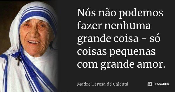 Nós não podemos fazer nenhuma grande coisa - só coisas pequenas com grande amor.... Frase de Madre Teresa de Calcutá.