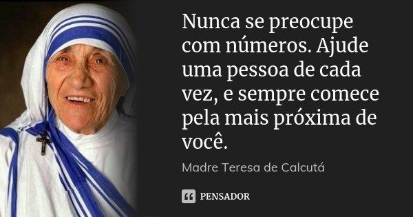 Nunca se preocupe com números. Ajude uma pessoa de cada vez, e sempre comece pela mais próxima de você.... Frase de Madre Teresa de Calcutá.