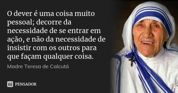 O dever é uma coisa muito pessoal; decorre da necessidade de se entrar em ação, e não da necessidade de insistir com os outros para que façam qualquer coisa.... Frase de Madre Teresa de Calcutá.