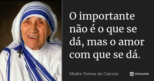 O importante não é o que se dá, mas o amor com que se dá.... Frase de Madre Teresa de Calcutá.
