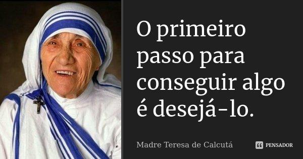 O primeiro passo para conseguir algo é desejá-lo.... Frase de Madre Teresa de Calcutá.