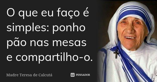 O que eu faço é simples: ponho pão nas mesas e compartilho-o.... Frase de Madre Teresa de Calcutá.