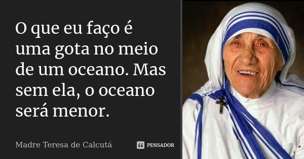 O que eu faço é uma gota no meio de um oceano. Mas sem ela, o oceano será menor.... Frase de Madre Teresa de Calcutá.