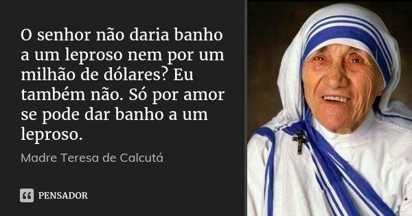 O senhor não daria banho a um leproso nem por um milhão de dólares? Eu também não. Só por amor se pode dar banho a um leproso.... Frase de Madre Teresa de Calcutá.