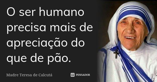 O ser humano precisa mais de apreciação do que de pão.... Frase de Madre Teresa de Calcutá.