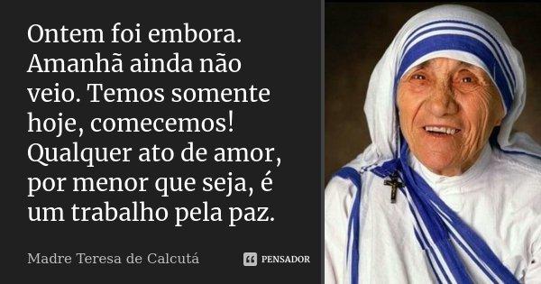 Ontem Foi Embora Amanhã Ainda Não Madre Teresa De Calcutá