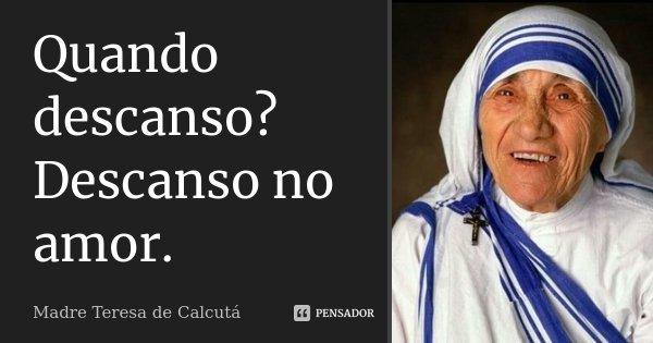 Quando descanso? Descanso no amor.... Frase de Madre Teresa de Calcuta.
