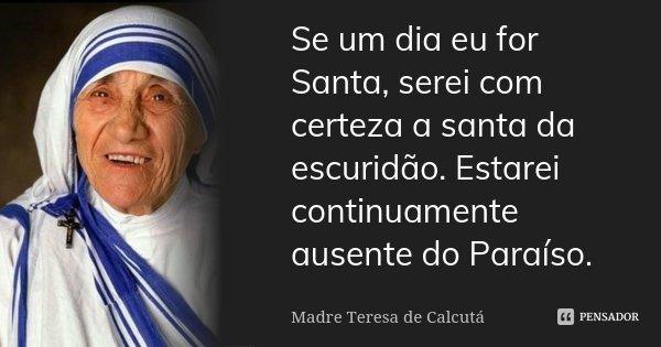Se um dia eu for Santa, serei com certeza a santa da escuridão. Estarei continuamente ausente do Paraíso.... Frase de Madre Teresa de Calcutá.