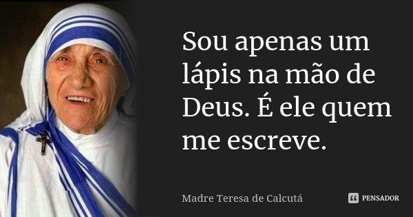 Sou apenas um lápis na mão de Deus. É ele quem me escreve.... Frase de Madre Teresa de Calcutá.