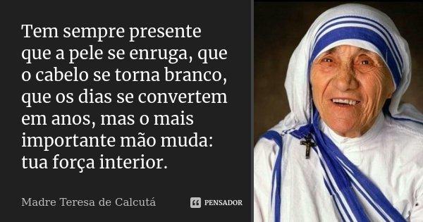 Tem sempre presente que a pele se enruga, que o cabelo se torna branco, que os dias se convertem em anos, mas o mais importante mão muda: tua força interior.... Frase de Madre Teresa de Calcutá.