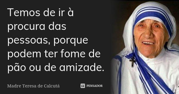 Temos de ir à procura das pessoas, porque podem ter fome de pão ou de amizade.... Frase de Madre Teresa de Calcutá.