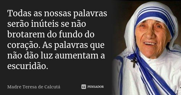 Todas as nossas palavras serão inúteis se não brotarem do fundo do coração. As palavras que não dão luz aumentam a escuridão.... Frase de Madre Teresa de Calcutá.