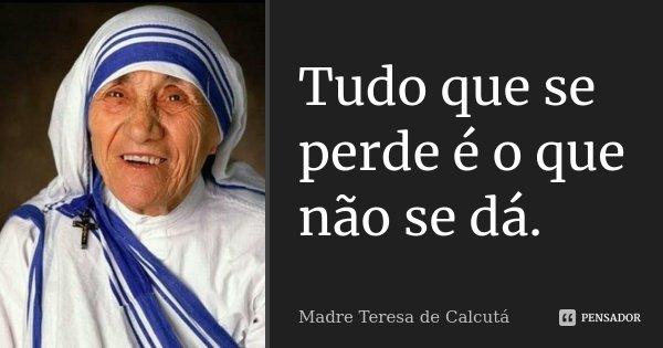 Tudo que se perde é o que não se dá.... Frase de Madre Teresa de Calcutá.