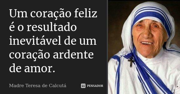 Um coração feliz é o resultado inevitável de um coração ardente de amor.... Frase de Madre Teresa de Calcutá.