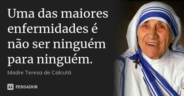Uma das maiores enfermidades é não ser ninguém para ninguém.... Frase de Madre Teresa de Calcutá.