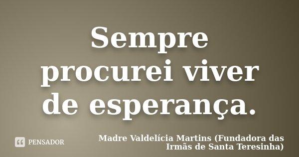 Sempre procurei viver de Esperança.... Frase de Madre Valdelícia Martins (Fundadora das Irmãs de Santa Teresinha).
