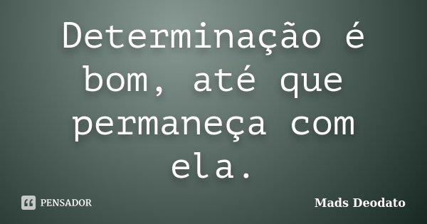 Determinação é bom, até que permaneça com ela.... Frase de Mads Deodato.