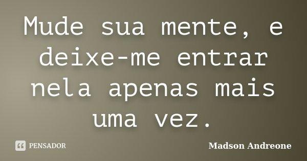 Mude sua mente, e deixe-me entrar nela apenas mais uma vez.... Frase de Madson Andreone.