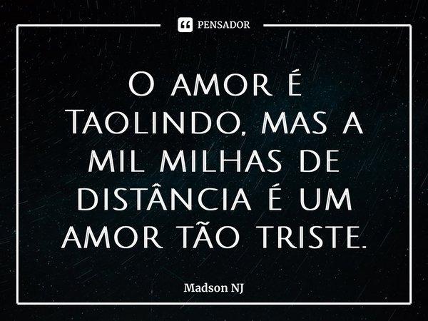 O amor é Tão lindo, mas a mil milhas de distância é um amor tão triste.... Frase de Madson NJ.