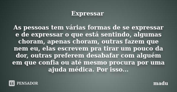 Expressar As pessoas tem várias formas de se expressar e de expressar o que está sentindo, algumas choram, apenas choram, outras fazem que nem eu, elas escrevem... Frase de Madu.