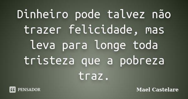 Dinheiro pode talvez não trazer felicidade, mas leva para longe toda tristeza que a pobreza traz.... Frase de Mael Castelare.
