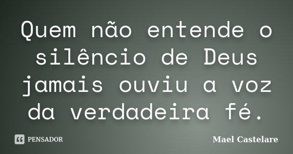 Quem não entende o silêncio de Deus jamais ouviu a voz da verdadeira fé.... Frase de Mael Castelare.