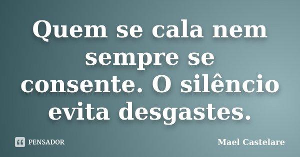 Quem se cala nem sempre se consente. O silêncio evita desgastes.... Frase de Mael Castelare.