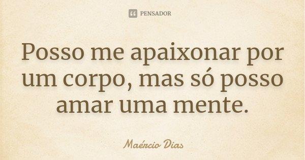 Posso me apaixonar por um corpo, mas só posso amar uma mente.... Frase de Maércio Dias.