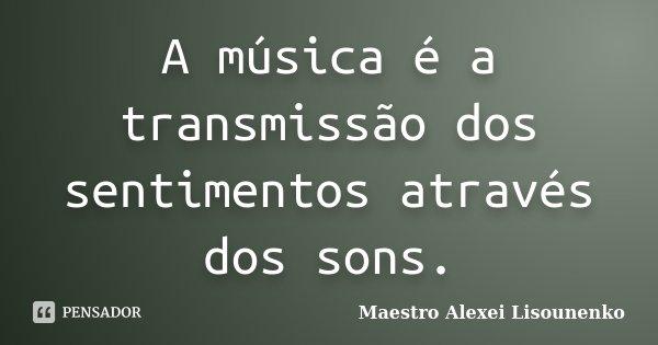 A música é a transmissão dos sentimentos através dos sons.... Frase de Maestro Alexei Lisounenko.