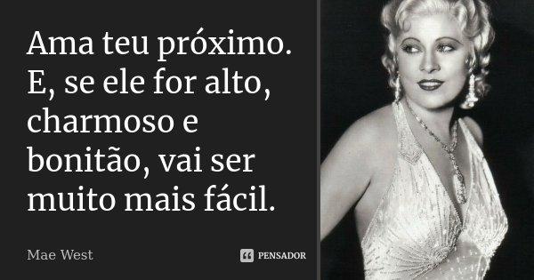 Ama teu próximo. E, se ele for alto, charmoso e bonitão, vai ser muito mais fácil.... Frase de Mae West.
