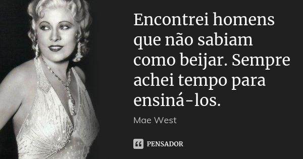 Encontrei homens que não sabiam como beijar. Sempre achei tempo para ensiná-los.... Frase de Mae West.