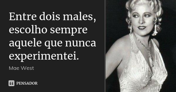 Entre dois males, escolho sempre aquele que nunca experimentei.... Frase de Mae West.
