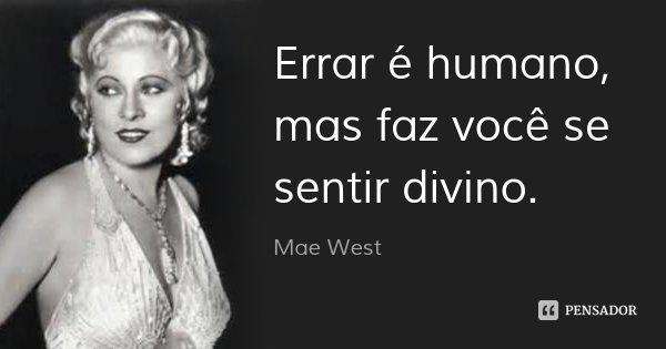 Errar é humano, mas faz você se sentir divino.... Frase de Mae West.