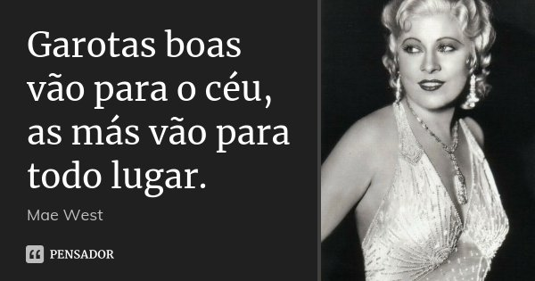 Garotas boas vão para o céu, as más vão para todo lugar.... Frase de Mae West.