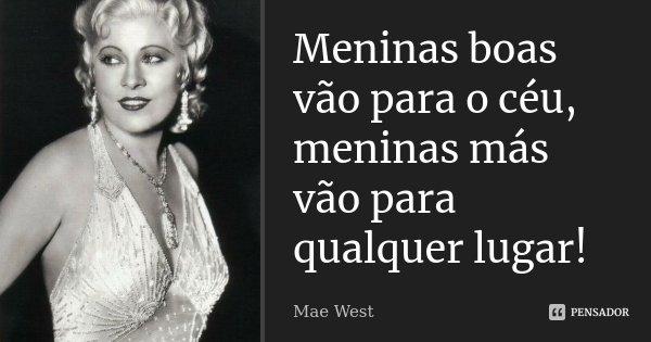 Meninas boas vão para o céu, meninas más vão para qualquer lugar!... Frase de Mae West.
