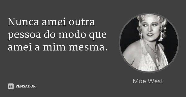 Nunca amei outra pessoa do modo que amei a mim mesma.... Frase de Mae West.