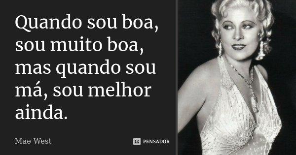 Quando sou boa, sou muito boa, mas quando sou má, sou melhor ainda.... Frase de Mae West.