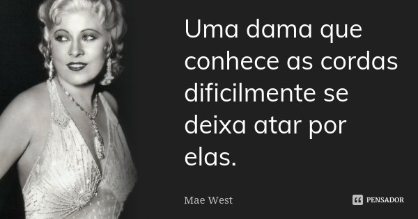 Uma dama que conhece as cordas dificilmente se deixa atar por elas.... Frase de Mae West.