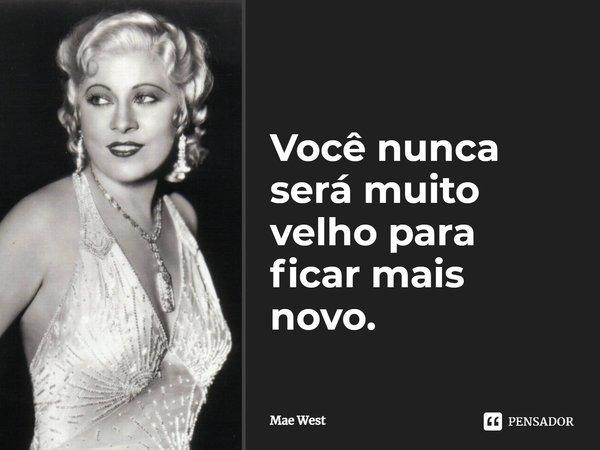 Você nunca será muito velho para ficar mais novo.... Frase de Mae West.