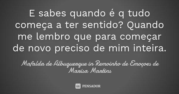 E sabes quando é q tudo começa a ter sentido? Quando me lembro que para começar de novo preciso de mim inteira.... Frase de Mafalda de Albuquerque in Remoinho de Emoçoes de Marisa Martins.