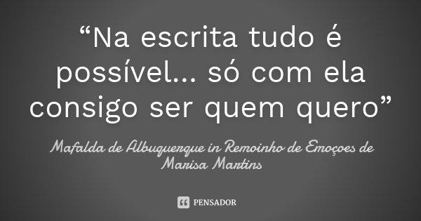 """""""Na escrita tudo é possível… só com ela consigo ser quem quero""""... Frase de Mafalda de Albuquerque in Remoinho de Emoçoes de Marisa Martins."""