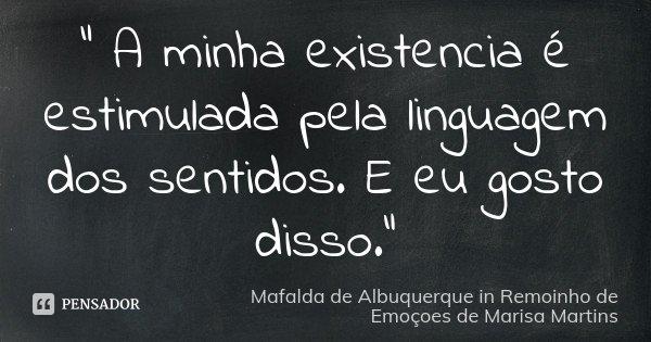 """"""" A minha existencia é estimulada pela linguagem dos sentidos. E eu gosto disso.""""... Frase de Mafalda de Albuquerque in Remoinho de Emoçoes de Marisa Martins."""