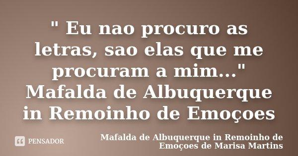 """"""" Eu nao procuro as letras, sao elas que me procuram a mim..."""" Mafalda de Albuquerque in Remoinho de Emoçoes... Frase de Mafalda de Albuquerque in Remoinho de Emoçoes de Marisa Martins."""
