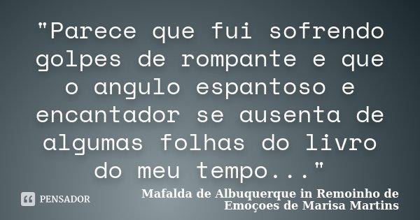 """""""Parece que fui sofrendo golpes de rompante e que o angulo espantoso e encantador se ausenta de algumas folhas do livro do meu tempo...""""... Frase de Mafalda de Albuquerque in Remoinho de Emoçoes de Marisa Martins."""