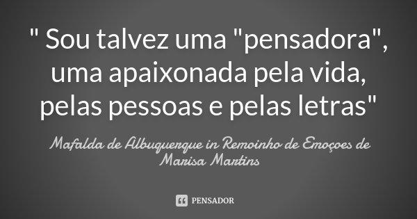 """"""" Sou talvez uma """"pensadora"""", uma apaixonada pela vida, pelas pessoas e pelas letras""""... Frase de Mafalda de Albuquerque in Remoinho de Emoçoes de Marisa Martins."""