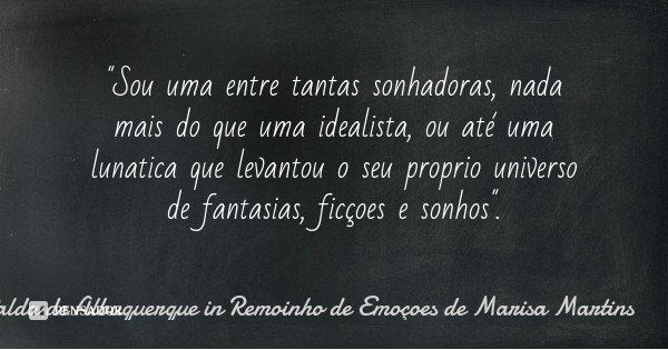 """""""Sou uma entre tantas sonhadoras, nada mais do que uma idealista, ou até uma lunatica que levantou o seu proprio universo de fantasias, ficçoes e sonhos&qu... Frase de Mafalda de Albuquerque in Remoinho de Emoçoes de Marisa Martins."""