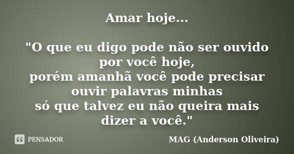 """Amar hoje... """"O que eu digo pode não ser ouvido por você hoje, porém amanhã você pode precisar ouvir palavras minhas só que talvez eu não queira mais dizer... Frase de MAG (Anderson Oliveira)."""